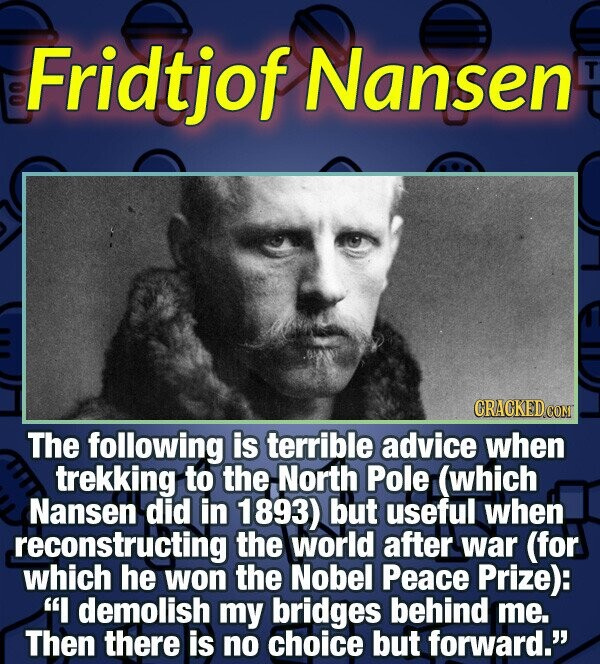 Fridtjof Nansen T CRACKEDCON The following is terrible advice when trekking to the North Pole (which Nansen did in 1893) but useful when reconstructin
