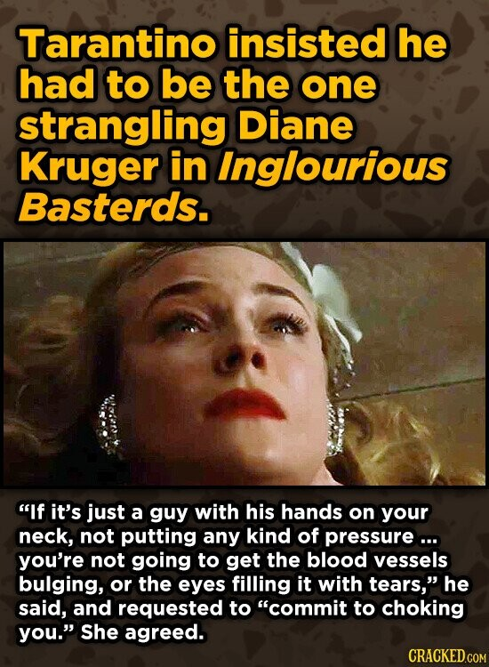 Tarantino insisted he had to be the one strangling Diane Kruger in Inglourious Basterds. If it's just a guy with his hands on your neck, not putting any kind of pressurea.. you're not going to get the blood vessels bulging, or the eyes filling it with tears, he said, and