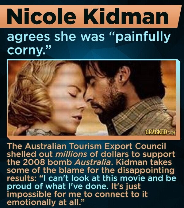 Nicole Kidman agrees she was painfully corny. CRACKED COM The Australian Tourism Export Council shelled out millions of dollars to support the 2008 bomb Australia. Kidman takes some of the blame for the disappointing results: I can't look at this movie and be proud of what I've done. It's just impossible