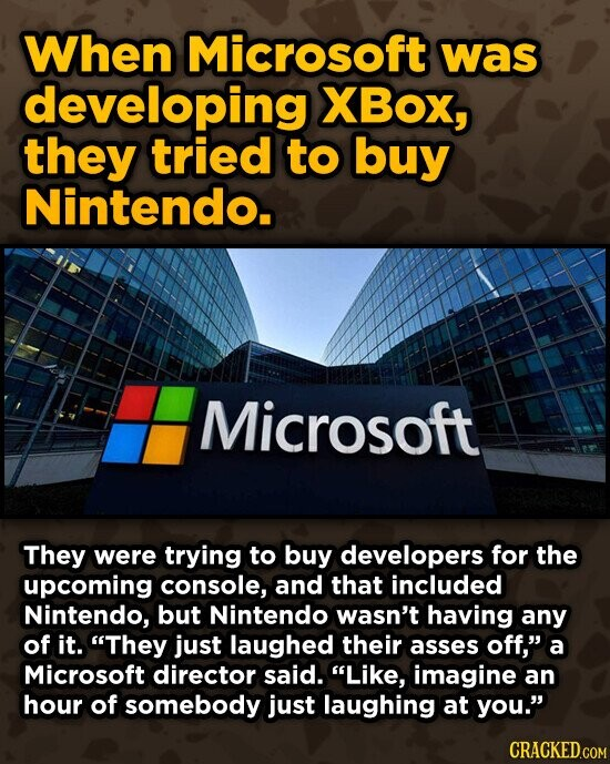 When Microsoft was developing XBox, they tried to buy Nintendo. Microsoft They were trying to buy developers for the upcoming console, and that included Nintendo, but Nintendo wasn't having any of it. They just laughed their asses off, a Microsoft director said. Like, imagine an hour of somebody just laughing