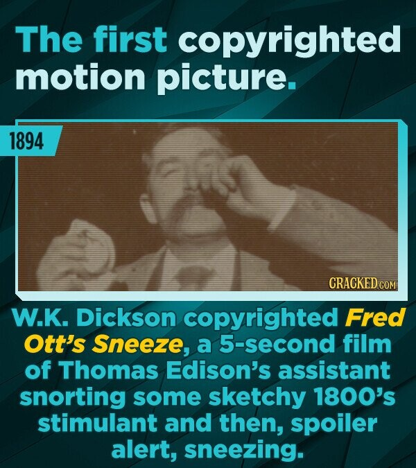 The first copyrighted motion picture. 1894 CRACKED COM W.K. Dickson copyrighted Fred Ott's Sneeze, a 5-second film of Thomas Edison's assistant snorti