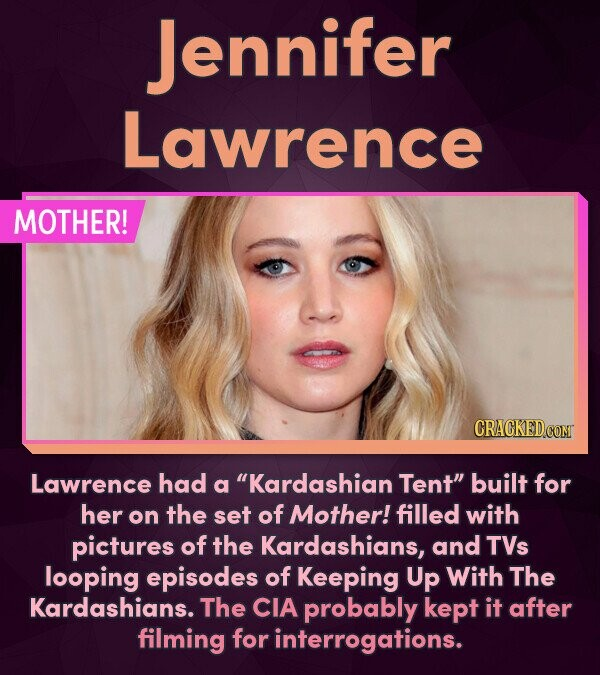 Jennifer Lawrence MOTHER! CRACKED.CON Lawrence had a Kardashian Tent built for her the filled on set of Mother! with pictures of the Kardashians, an