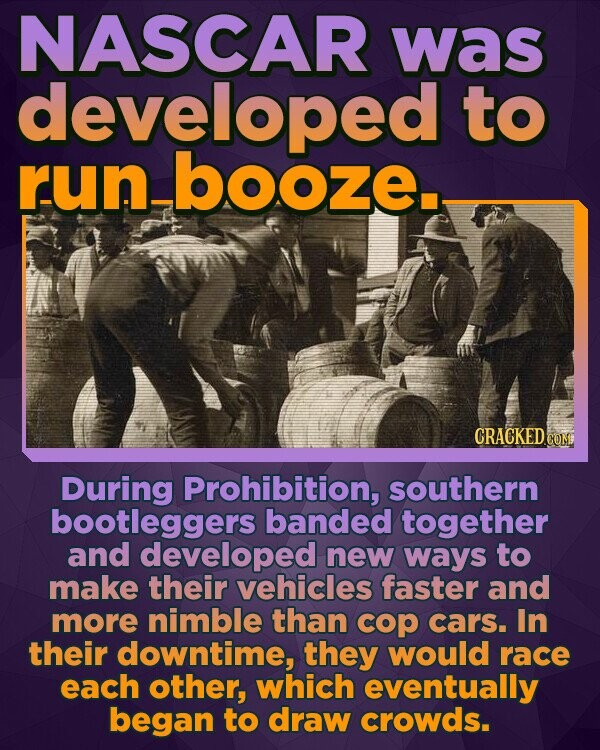 NASCAR was developed to run-booze.- CRACKED COME During Prohibition, southern bootleggers banded together and developed new ways to make their vehicles faster and more nimble than cop cars. In their downtime, they would race each other, which eventually began to draw crowds.