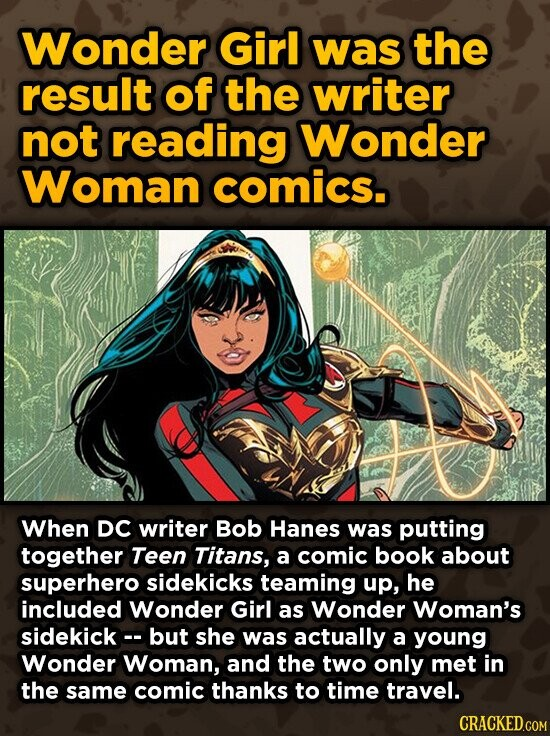 Wonder Girl was the result of the writer not reading Wonder Woman comics. When DC writer Bob Hanes was putting together Teen Titans, a comic book about superhero sidekicks teaming up, he included Wonder Girl as Wonder Woman's sidekick- but she was actually a young Wonder Woman, and the two
