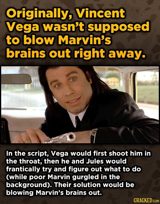 Originally, Vincent Vega wasn't supposed to blow Marvin's brains out right away. In the script, Vega would first shoot him in the throat, then he and Jules would frantically try and figure out what to do (while poor Marvin gurgled in the background). Their solution would be blowing Marvin's brains