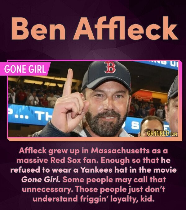 Ben Affleck GONE GIRL 38 TH S Affleck grew up in Massachusetts as a massive Red Sox fan. Enough he SO that refused to wear a Yankees hat in the movie