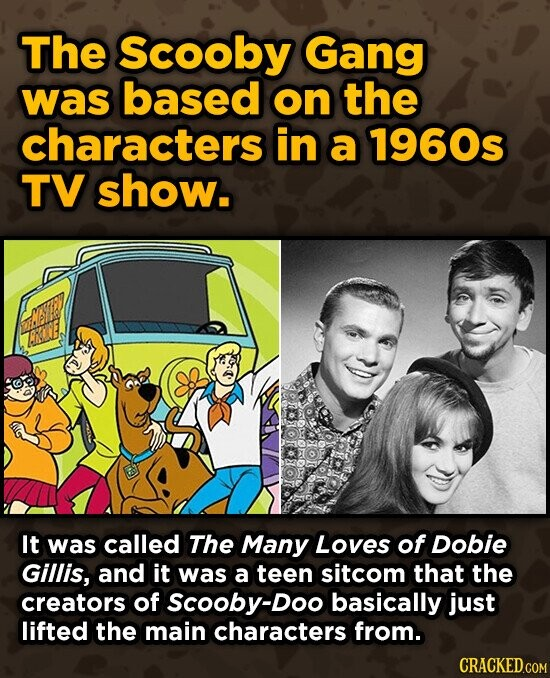The Scooby Gang was based on the characters in a 1960s TV show. It was called The Many Loves of Dobie Gillis, and it was a teen sitcom that the creators of Scooby-Doo basically just lifted the main characters from. CRACKED.COM