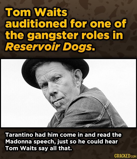 Tom Waits auditioned for one of the gangster roles in Reservoir Dogs. Tarantino had him come in and read the Madonna speech, just so he could hear Tom Waits say all that. CRACKED.COM