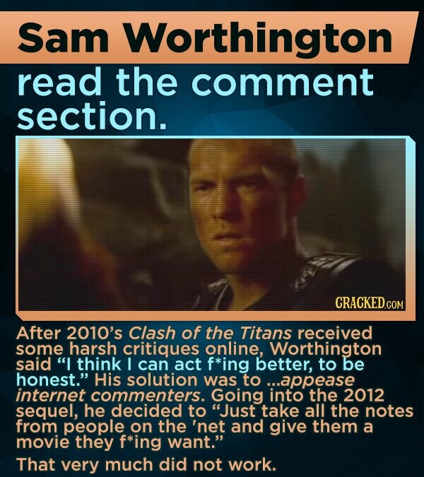 Sam Worthington read the comment section. After 2010's Clash of the Titans received some harsh critiques online, Worthington said I think I can act f*ing better, to be honest. His solution was to ...appease internet commenters. Going into the 2012 sequel, he decided to Just take all the notes