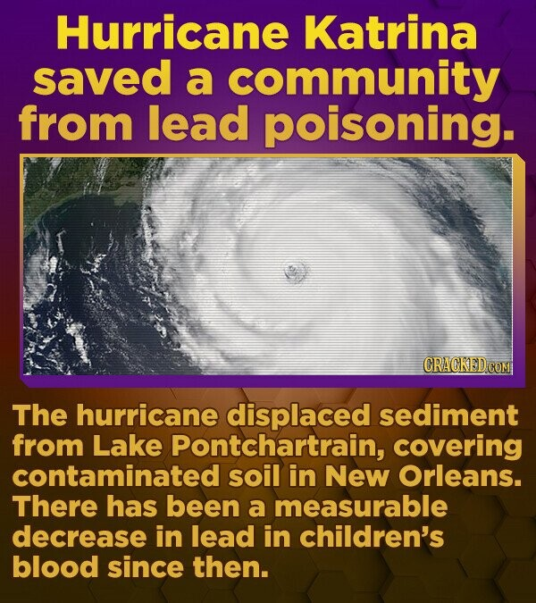 Hurricane Katrina saved a community from lead poisoning. CRACKED.COM The hurricane displaced sediment from Lake Pontchartrain, covering contaminated soil in New Orleans. There has been a measurable decrease in lead in children's blood since then.