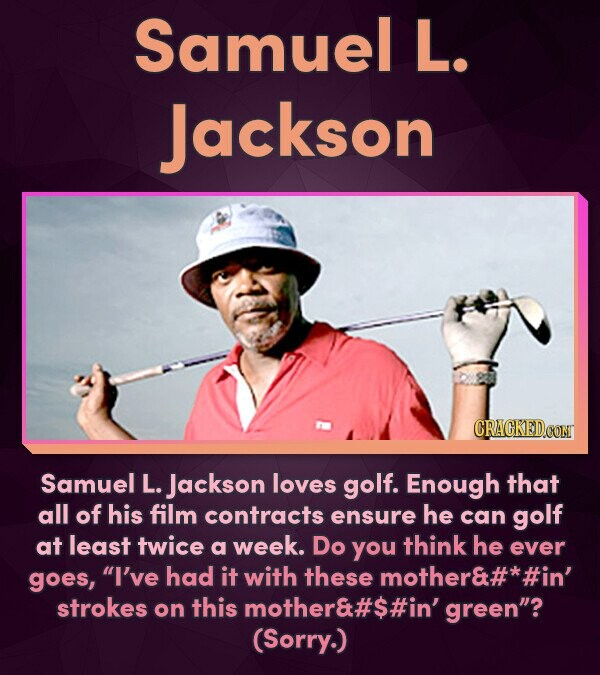 Samuel L. Jackson CRACKEDCON Samuel L. Jackson loves golf. Enough that all of his film contracts ensure he can golf at least twice a week. Do yoU thin