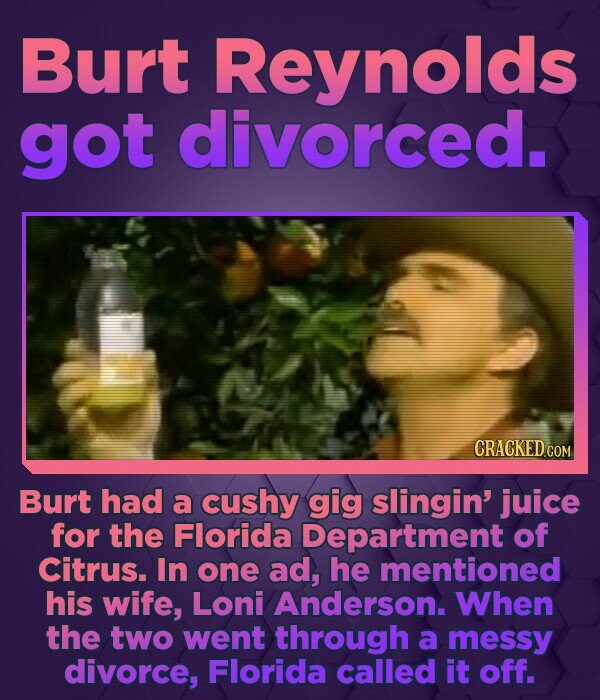 Burt Reynolds got divorced. CRACKED COM Burt had a cushy gig slingin' juice for the Florida Department of Citrus. In one ad, he mentioned his wife, Lo