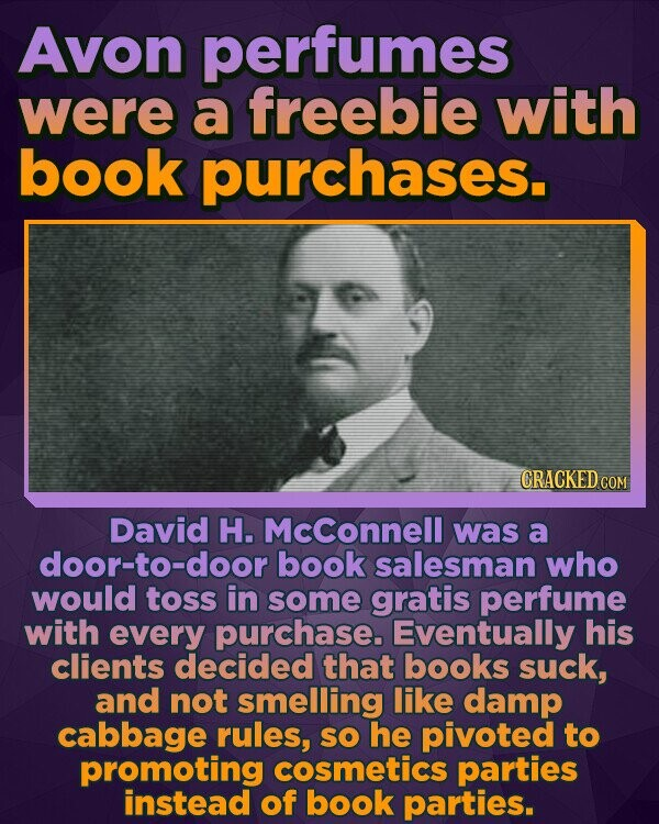 Avon perfumes were a freebie with book purchases. CRACKED cO David H. Mcconnell was a door-to-door book salesman who would toss in some gratis perfume with every purchase. Eventually his clients decided that books suck, and not smelling like damp cabbage rules, SO he pivoted to promoting cosmetics parties instead of