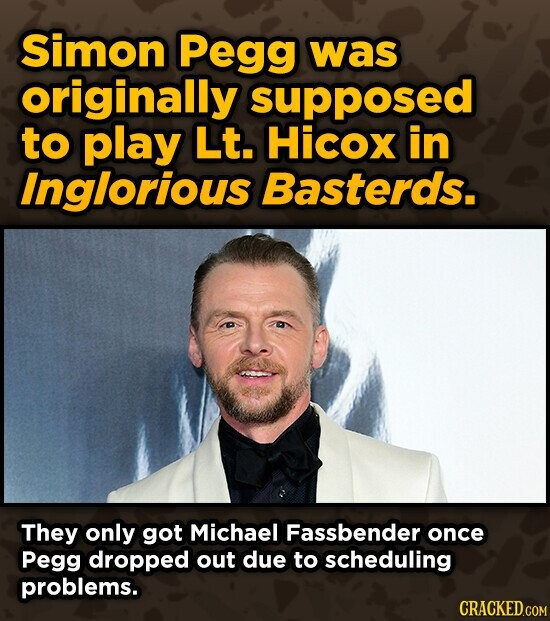 Simon Pegg was originally supposed to play Lt. Hicox in Inglorious Basterds. They only got Michael Fassbender once Pegg dropped out due to scheduling problems.