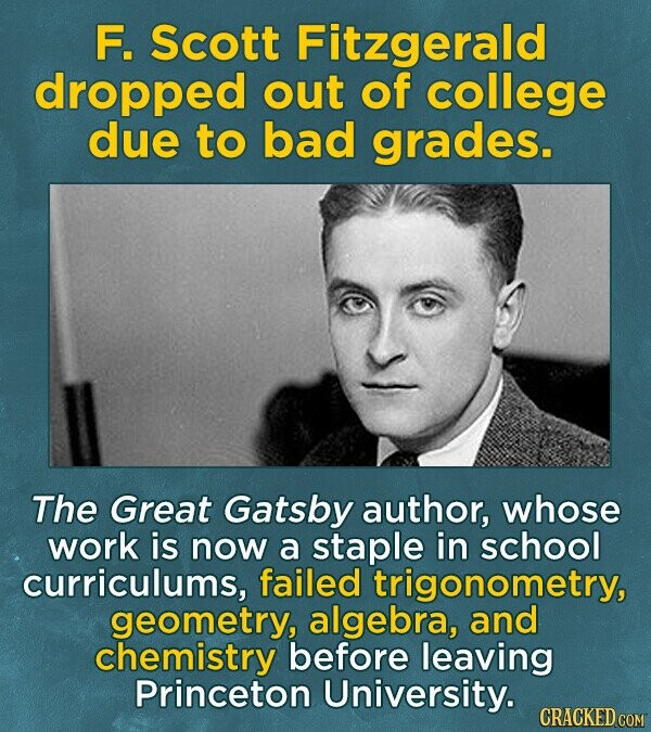 F. Scott Fitzgerald dropped out of college due to bad grades. The Great Gatsby author, whose work is now a staple in school curriculums, failed trigonometry, geometry, algebra, and chemistry before leaving Princeton University. CRACKED COM