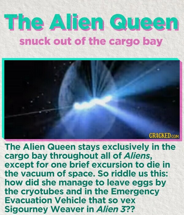 The Alien Queen snuck out of the cargo bay CRACKED CON The Alien Queen stays exclusively in the cargo bay throughout all of Aliens, except for one brief excursion to die in the vacuum of space. So riddle uS this: how did she manage to leave eggs by the cryotubes and