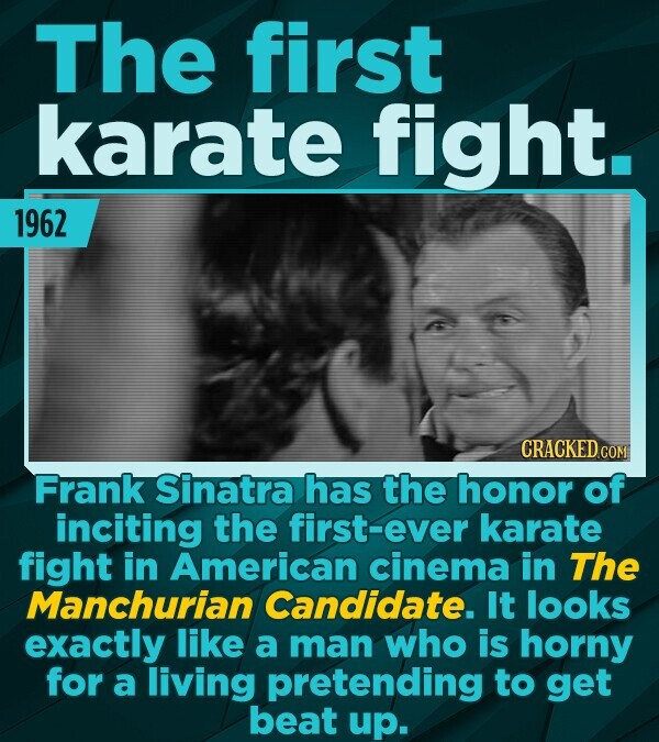 The first karate fight. 1962 CRACKED COM Frank Sinatra has the honor of inciting the first-ever karate fight in American cinema in The Manchurian Cand