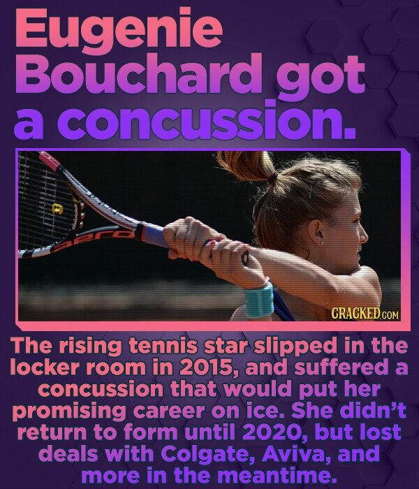 Eugenie Bouchard got a concussion. CRACKED.COM The rising tennis star slipped in the locker room in 2015, and suffered a concussion that would put her