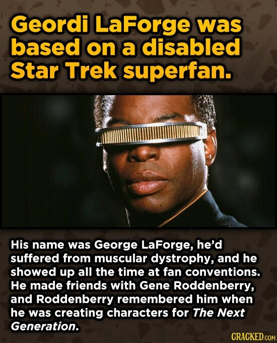 Geordi LaForge was based on a disabled Star Trek superfan. His name was George LaForge, he'd suffered from muscular dystrophy, and he showed up all the time at fan conventions. He made friends with Gene Roddenberry, and Roddenberry remembered him when he was creating characters for The Next Generation.
