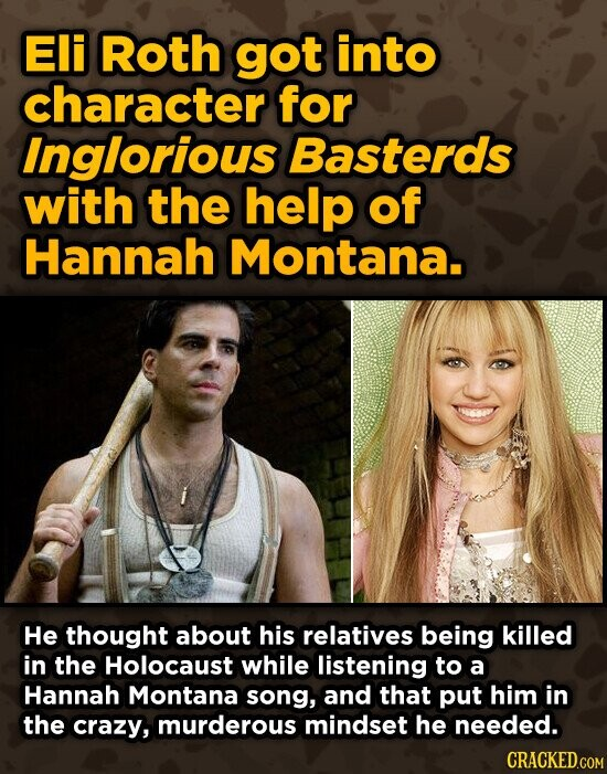 Eli Roth got into character for Inglorious Basterds with the help of Hannah Montana. He thought about his relatives being killed in the Holocaust while listening to a Hannah Montana song, and that put him in the crazy, murderous mindset he needed.