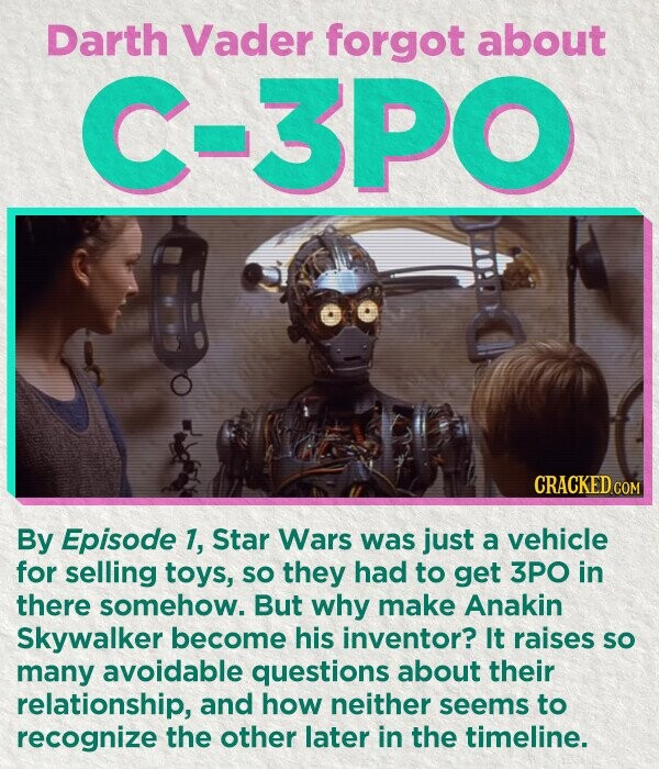Darth Vader forgot about C-3PO CRACKED COM By Episode 1, Star Wars was just a vehicle for selling toys, so they had to get 3PO in there somehow. But why make Anakin Skywalker become his inventor? It raises So many avoidable questions about their relationship, and how neither seems to recognize