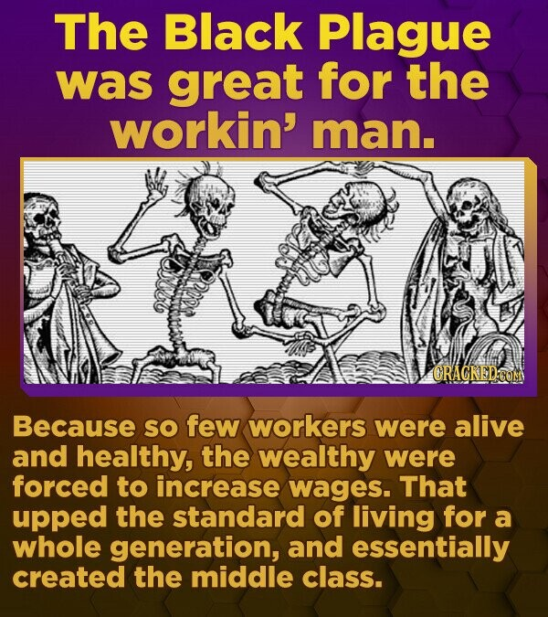 The Black Plague was great for the workin' man. CRACKEDO Because SO few workers were alive and healthy, the wealthy were forced to increase wages. That upped the standard of living for a whole generation, and essentially created the middle class.