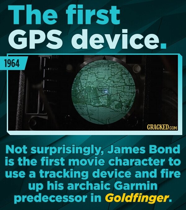 The first GPS device. 1964 CRACKEDCON Not surprisingly, James Bond is the first movie character to use a tracking device and fire up his archaic Garmi