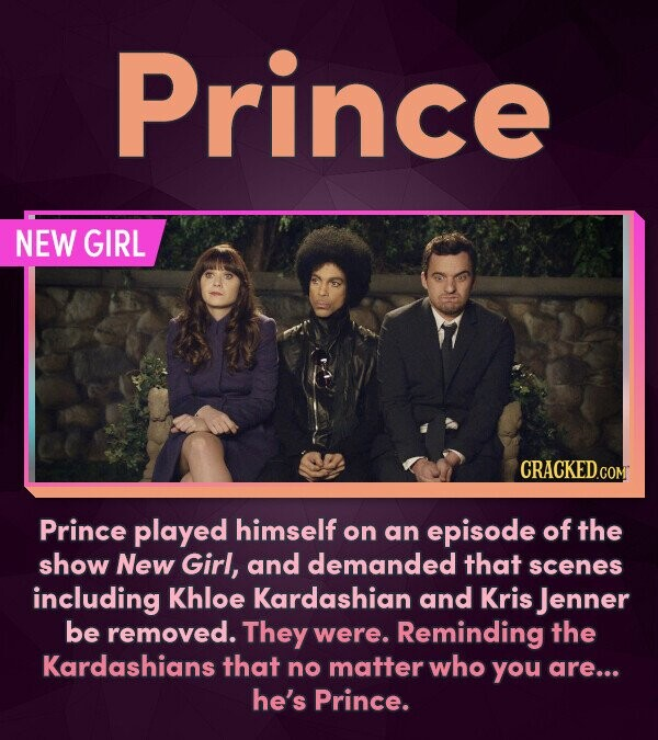 Prince NEW GIRL CRACKED.COM Prince played himself on an episode of the show New Girl, and demanded that scenes including Khloe Kardashian and Kris Jen