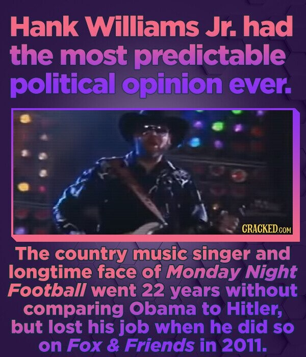 Hank Williams Jr. had the most predictable political opinion ever. CRACKED.COM The country music singer and longtime face of Monday Night Football wen
