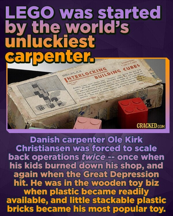 LEGO was started by the world's unluckiest carpenter. TYAT CUBES RIPLIX DULDING INTERLOCKING ASR Ce W SRVLAL Danish carpenter Ole Kirk Christiansen was forced to scale back operations twice - once when his kids burned down his shop, and again when the Great Depression hit. He was in the wooden