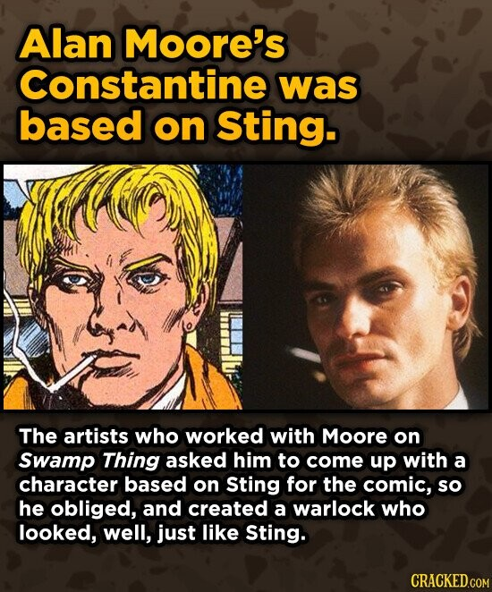 Alan Moore's Constantine was based on Sting. The artists who worked with Moore on Swamp Thing asked him to come up with a character based on Sting for the comic, so he obliged, and created a warlock who looked, well, just like Sting.