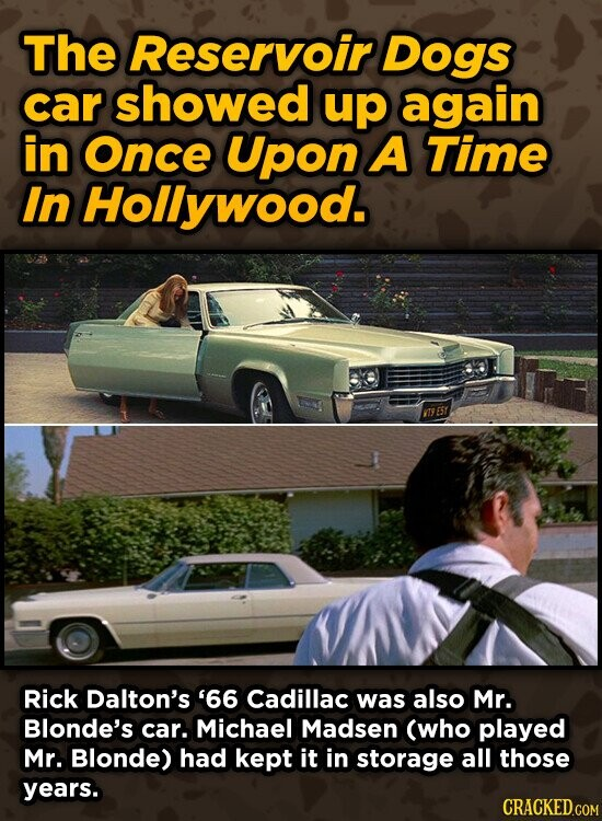 The Reservoir Dogs car showed up again in Once Upon A Time In Hollywood. T9 ERY Rick Dalton's '66 Cadillac was also Mr. Blonde's car. Michael Madsen (who played Mr. Blonde) had kept it in storage all those years.