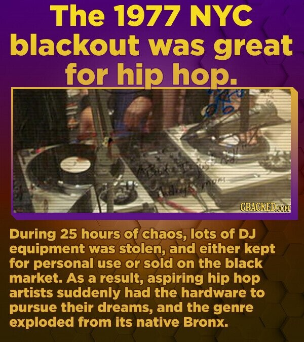 The 1977 NYC blackout was great for hip hop. CRACKED.COM During 25 hours of chaos, lots of DJ equipment was stolen, and either kept for personal use or sold on the black market. As a result, aspiring hip hop artists suddenly had the hardware to pursue their dreams, and the genre exploded from its native Bronx.