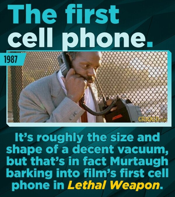 The first cell phone. 1987 It's roughly the size and shape of a decent vacuum, but that's in fact Murtaugh barking into film's first cell phone in Let