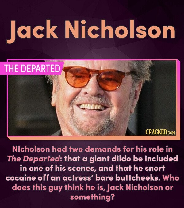 Jack Nicholson THE DEPARTED NIcholson had two demands for his role in The Departed: that a giant dildo be included in one of his scenes, and that he s