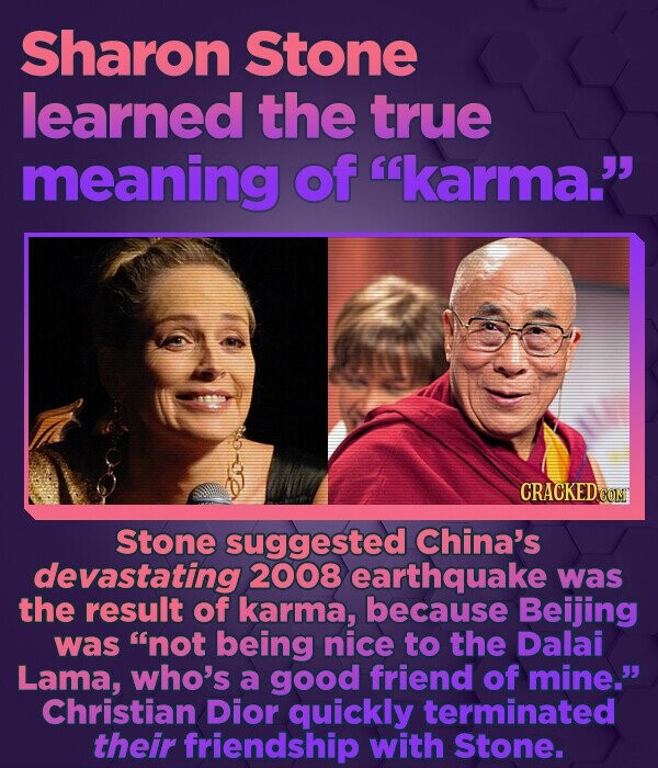 Sharon Stone learned the true meaning of karma. CRACKEDCON Stone suggested China's devastating 2008 earthquake was the result of karma, because Beij