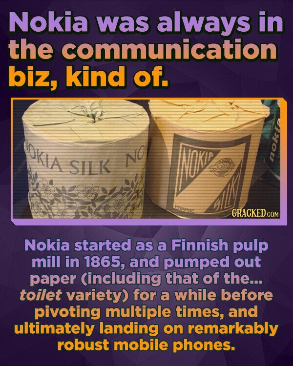 Nokia was always in the communication biz, kind of. OKia SILK NO nerEnc CRACKEDcO Nokia started as a Finnish pulp mill in 1865, and pumped out paper (including that of the... toilet variety) for a while before pivoting multiple times, and ultimately landing on remarkably robust mobile phones.