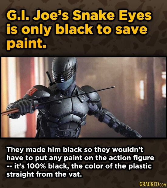 G.. Joe's Snake Eyes is only black to save paint. They made him black so they wouldn't have to put any paint on the action figure c-it's 100% black, the color of the plastic straight from the vat. CRACKEDGOM
