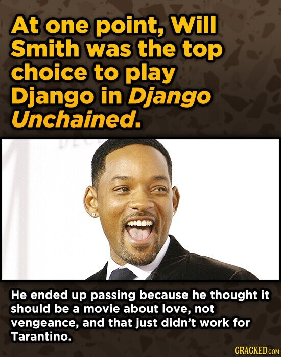 At one point, Will Smith was the top choice to play Django in Django Unchained. He ended up passing because he thought it should be a movie about love, not vengeance, and that just didn't work for Tarantino.