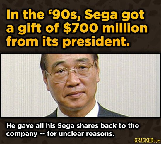 In the '90s, Sega got a gift of $700 million from its president. He gave all his Sega shares back to the companyco for unclear reasons.