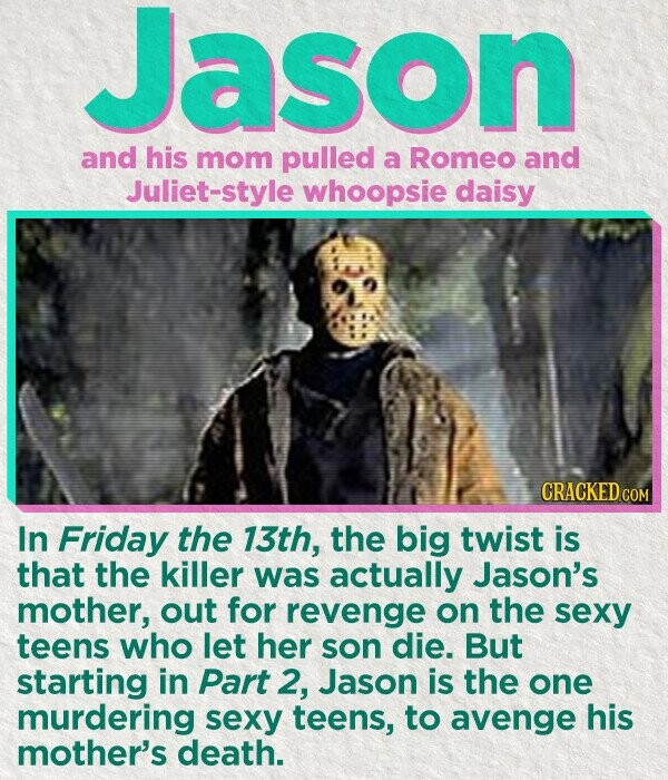 Jason and his mom pulled a Romeo and Juliet-style whoopsie daisy CRACKED COM In Friday the 13th, the big twist is that the killer was actually Jason's mother, out for revenge on the sexy teens who let her son die. But starting in Part 2, Jason is the one murdering sexy