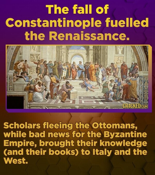 The fall of Constantinople fuelled the Renaissance. CRACKED.COM Scholars fleeing the Ottomans, while bad news for the Byzantine Empire, brought their knowledge (and their books) to Italy and the West.