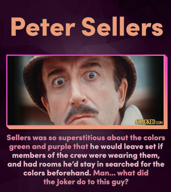 Peter Sellers Sellers was SO superstitious about the colors green and purple that he would leave set if members of the crew were wearing them, and had