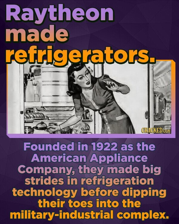 Raytheon made refrigerators. ORACKED COM Founded in 1922 as the American Appliance Company, they made big strides in refrigeration technology before dipping their toes into the military-industrial complex.