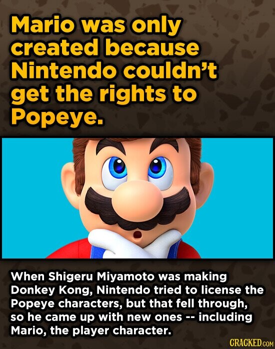 Mario was only created because Nintendo couldn't get the rights to Popeye. When Shigeru Miyamoto was making Donkey Kong, Nintendo tried to license the Popeye characters, but that fell through, so he came up with new onesc. including Mario, the player character. CRACKEDGOM