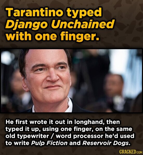 Tarantino typed Django Unchained with one finger. He first wrote it out in longhand, then typed it up, using one finger, on the same old typewriter/ word processor he'd used to write Pulp Fiction and Reservoir Dogs. CRACKED.COM