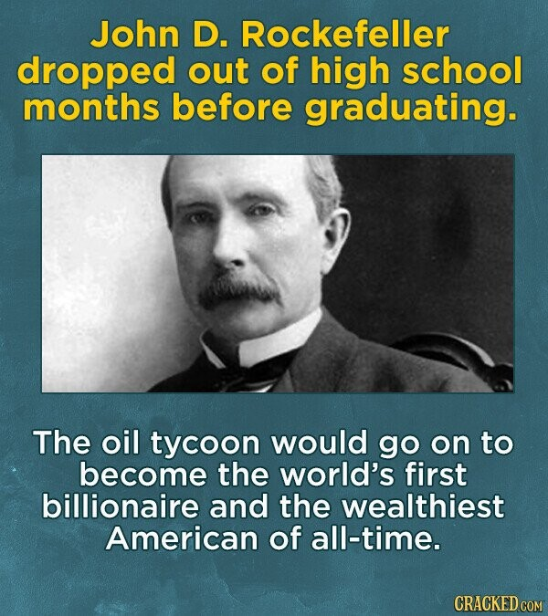 John D. Rockefeller dropped out of high school months before graduating. The oil tycoon would go on to become the world's first billionaire and the wealthiest American of all-time. CRACKED COM