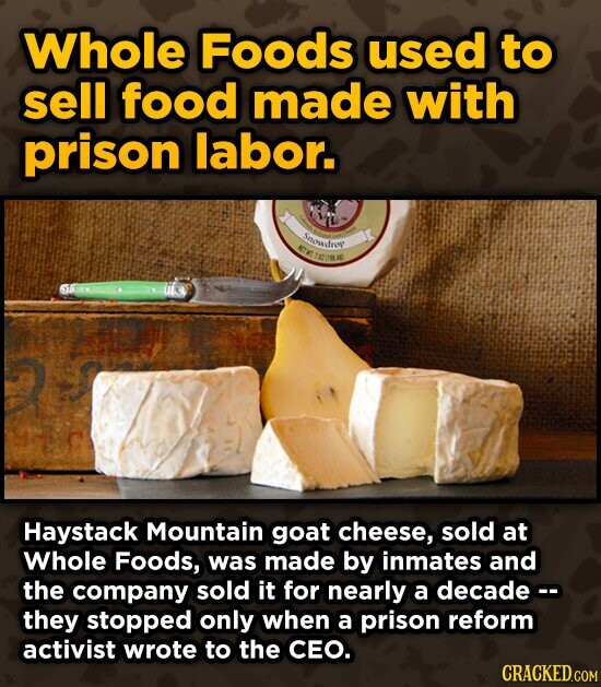 Whole Foods used to sell food made with prison labor. Stsodro t TEORW Haystack Mountain goat cheese, sold at Whole Foods, was made by inmates and the company sold it for nearly a decade they stopped only when a prison reform activist wrote to the CEO. CRACKED.COM