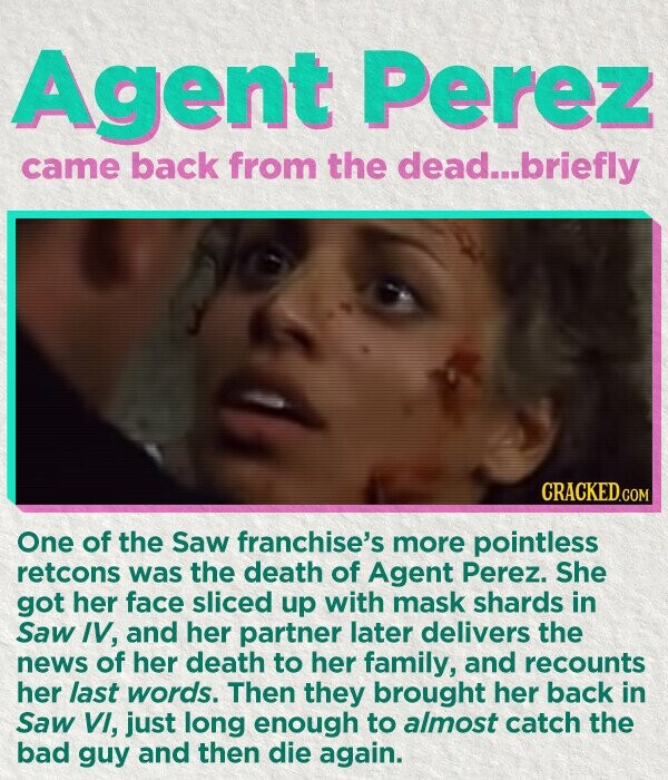 Agent Perez came back from the dead...briefly CRACKED.COM One of the Saw franchise's more pointless retcons was the death of Agent Perez. She got her face sliced up with mask shards in Saw IV, and her partner later delivers the news of her death to her family, and recounts her