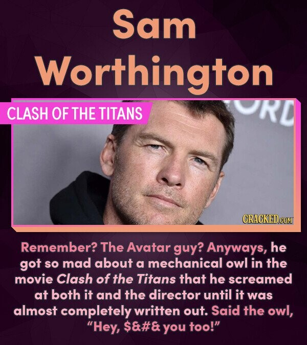 Sam Worthington CLASH OF THE TITANS CRACKED COM Remember? The Avatar guy? Anyways, he got SO mad about a mechanical owl in the movie Clash of the Tita